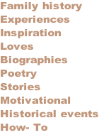 Family history Experiences Inspiration Loves Biographies Poetry Stories Motivational Historical events How- To