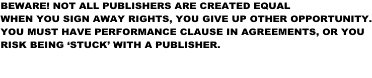 BEWARE! NOT ALL PUBLISHERS ARE CREATED EQUAL WHEN YOU SIGN AWAY RIGHTS, YOU GIVE UP OTHER OPPORTUNITY. YOU MUST HAVE PERFORMANCE CLAUSE IN AGREEMENTS, OR YOU RISK BEING 'STUCK' WITH A PUBLISHER.